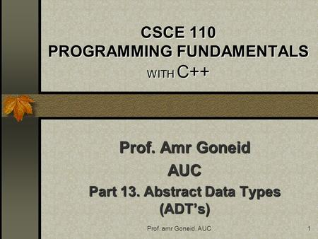 Prof. amr Goneid, AUC1 CSCE 110 PROGRAMMING FUNDAMENTALS WITH C++ Prof. Amr Goneid AUC Part 13. Abstract Data Types (ADT's)