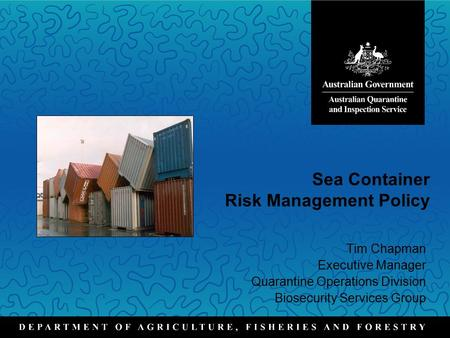 Sea Container Risk Management Policy Tim Chapman Executive Manager Quarantine Operations Division Biosecurity Services Group.