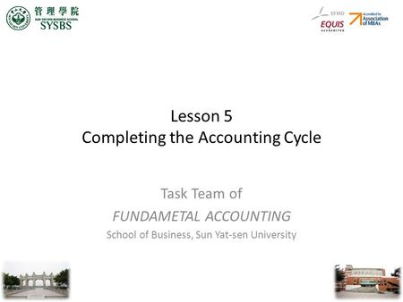 Lesson 5 Completing the Accounting Cycle Task Team of FUNDAMETAL ACCOUNTING School of Business, Sun Yat-sen University.