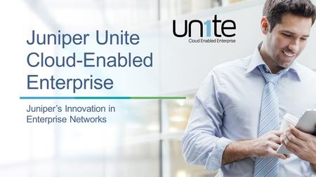 Copyright © 2014 Juniper Networks, Inc. 1 Juniper Unite Cloud-Enabled Enterprise Juniper's Innovation in Enterprise Networks.