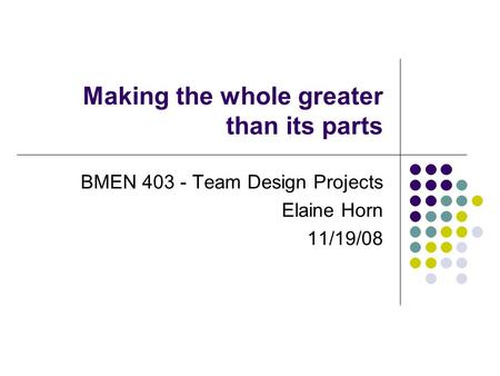 Making the whole greater than its parts BMEN 403 - Team Design Projects Elaine Horn 11/19/08.