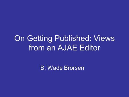 On Getting Published: Views from an AJAE Editor B. Wade Brorsen.