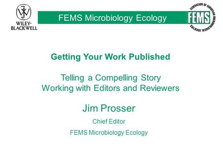 FEMS Microbiology Ecology Getting Your Work Published Telling a Compelling Story Working with Editors and Reviewers Jim Prosser Chief Editor FEMS Microbiology.