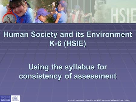 Human Society and its Environment K-6 (HSIE) Using the syllabus for consistency of assessment © 2006 Curriculum K-12 Directorate, NSW Department of Education.