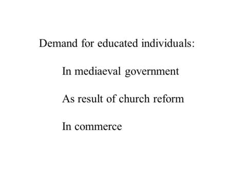 Demand for educated individuals: In mediaeval government As result of church reform In commerce.