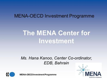MENA-OECD Investment Programme The MENA Center for Investment Ms. Hana Kanoo, Center Co-ordinator, EDB, Bahrain.