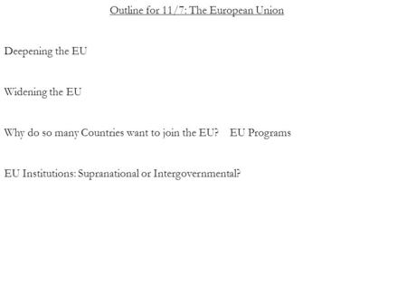 Outline for 11/7: The European Union Deepening the EU Widening the EU Why do so many Countries want to join the EU? EU Programs EU Institutions: Supranational.