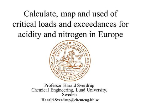 Calculate, map and used of critical loads and exceedances for acidity and nitrogen in Europe Professor Harald Sverdrup Chemical Engineering, Lund University,