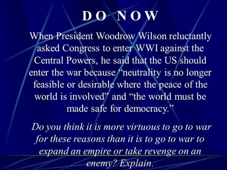 D O N O W When President Woodrow Wilson reluctantly asked Congress to enter WWI against the Central Powers, he said that the US should enter the war because.