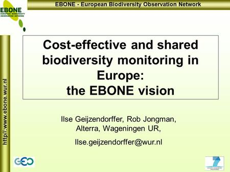 Http//:www.ebone.wur.nl EBONE - European Biodiversity Observation Network Cost-effective and shared biodiversity monitoring in Europe: the EBONE vision.