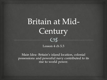 Lesson 4 ch 5.3 Main Idea- Britain's island location, colonial possessions and powerful navy contributed to its rise to world power.