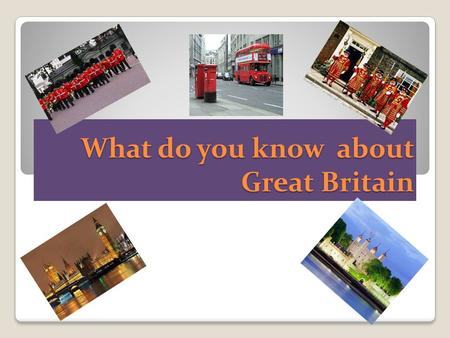 What do you know about Great Britain. England.