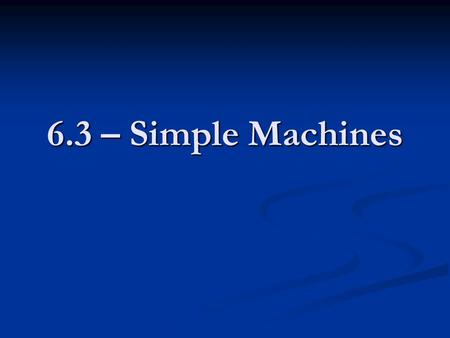 6.3 – Simple Machines. Objectives Describe and identify examples of the six types of simple machines. Explain how the different types of simple machines.