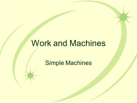 Work and Machines Simple Machines. Work and Machines Machines make work easier to do –They change the size of a force needed, the direction of a force,