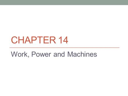 CHAPTER 14 Work, Power and Machines. 14.1 Work and Power Work requires motion. Work is the product of force and distance. Figure 1 work is only being.