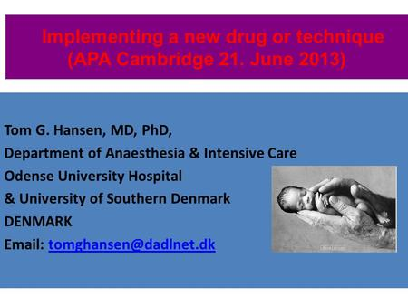 Implementing a new drug or technique (APA Cambridge 21. June 2013) Tom G. Hansen, MD, PhD, Department of Anaesthesia & Intensive Care Odense University.