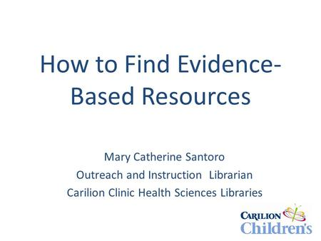 How to Find Evidence- Based Resources Mary Catherine Santoro Outreach and Instruction Librarian Carilion Clinic Health Sciences Libraries.