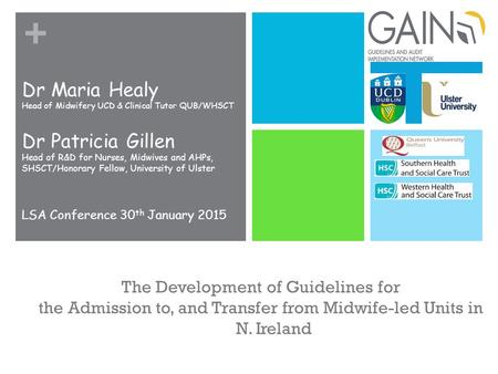 + The Development of Guidelines for the Admission to, and Transfer from Midwife-led Units in N. Ireland Dr Maria Healy Head of Midwifery UCD & Clinical.