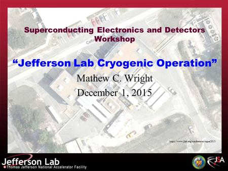 "Superconducting Electronics and Detectors Workshop ""Jefferson Lab <strong>Cryogenic</strong> Operation"" Mathew C. Wright December 1, 2015 https://www.jlab.org/conferences/super2015/"