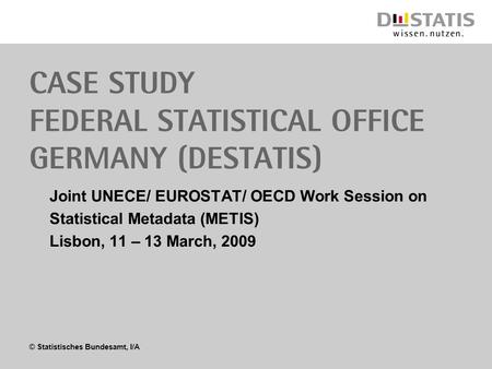 © Statistisches Bundesamt, I/A Case study Federal Statistical Office Germany (Destatis) Joint UNECE/ EUROSTAT/ OECD Work Session on Statistical Metadata.