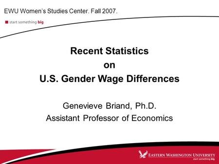 EWU Women's Studies Center. Fall 2007. Recent Statistics on U.S. Gender Wage Differences Genevieve Briand, Ph.D. Assistant Professor of Economics.