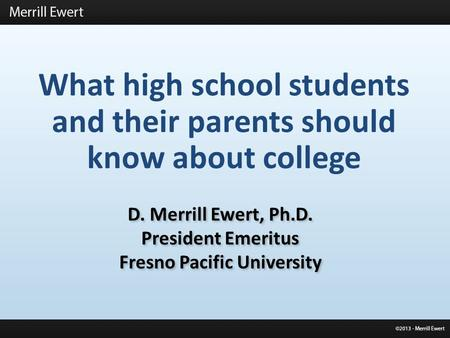 What high school students and their parents should know about college D. Merrill Ewert, Ph.D. President Emeritus Fresno Pacific University D. Merrill Ewert,