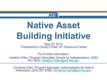 Native Asset Building Initiative May 30, 2013 Presented by Christy Finsel, AFI Resource Center For Further Information: Heather Wiley, Program Specialist,