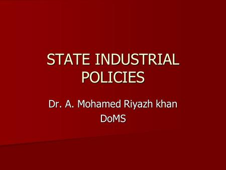 Dr. A. Mohamed Riyazh khan DoMS STATE INDUSTRIAL POLICIES.