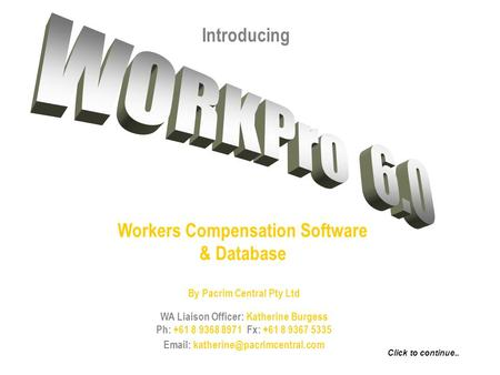 Introducing Workers Compensation Software & Database By Pacrim Central Pty Ltd WA Liaison Officer: Katherine Burgess Ph: +61 8 9368 8971 Fx: +61 8 9367.