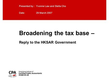 Broadening the tax base – Reply to the HKSAR Government Presented by : Yvonne Law and Stella Cho Date:29 March 2007.