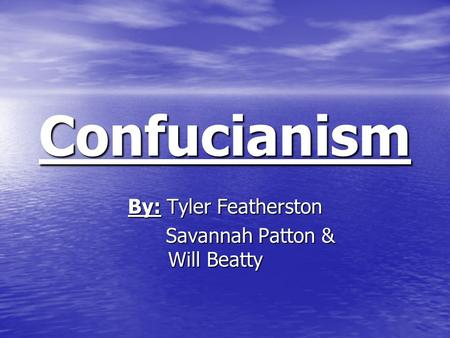 Confucianism By: Tyler Featherston Savannah Patton & Will Beatty Savannah Patton & Will Beatty.