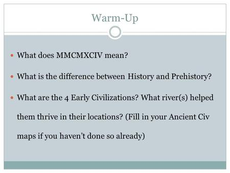 Warm-Up What does MMCMXCIV mean? What is the difference between History and Prehistory? What are the 4 Early Civilizations? What river(s) helped them thrive.