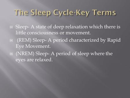  Sleep- A state of deep relaxation which there is little consciousness or movement.  (REM) Sleep- A period characterized by Rapid Eye Movement.  (NREM)