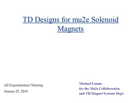 TD Designs for mu2e Solenoid Magnets Michael Lamm for the Mu2e Collaboration and TD/Magnet Systems Dept. All Experimenters' Meeting January 25, 2010.