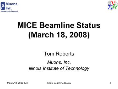 March 18, 2008 TJRMICE Beamline Status1 MICE Beamline Status (March 18, 2008) Tom Roberts Muons, Inc. Illinois Institute of Technology.