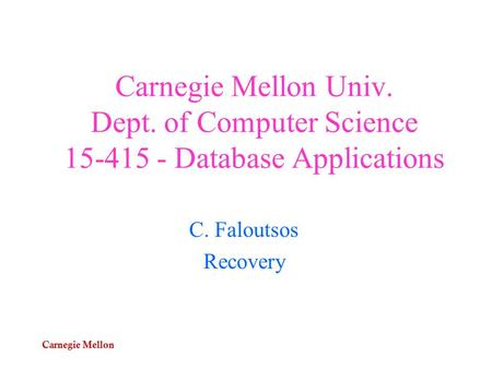 Carnegie Mellon Carnegie Mellon Univ. Dept. of Computer Science 15-415 - Database Applications C. Faloutsos Recovery.