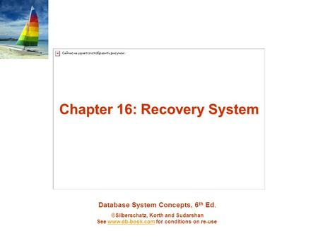 Database System Concepts, 6 th Ed. ©Silberschatz, Korth and Sudarshan See www.db-book.com for conditions on re-usewww.db-book.com Chapter 16: Recovery.