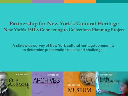 Partnership for New York's Cultural Heritage New York's IMLS Connecting to Collections Planning Project A statewide survey of New York cultural heritage.
