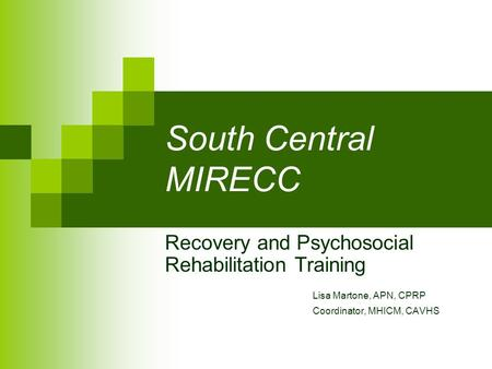 South Central MIRECC Recovery and Psychosocial Rehabilitation Training Lisa Martone, APN, CPRP Coordinator, MHICM, CAVHS.