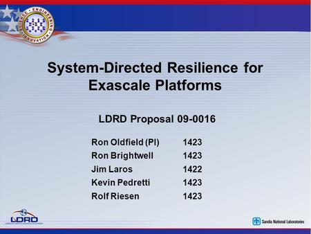 System-Directed Resilience for Exascale Platforms LDRD Proposal 09-0016 Ron Oldfield (PI)1423 Ron Brightwell1423 Jim Laros1422 Kevin Pedretti1423 Rolf.