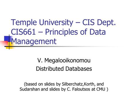 Temple University – CIS Dept. CIS661 – Principles of Data Management V. Megalooikonomou Distributed Databases (based on slides by Silberchatz,Korth, and.