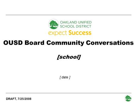 DRAFT, 7/25/2008 - 0 - OUSD Board Community Conversations [school] [ date ]