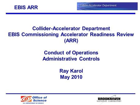 Collider-Accelerator Department EBIS Commissioning Accelerator Readiness Review (ARR) Conduct of Operations Administrative Controls Ray Karol May 2010.
