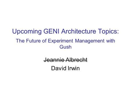 Upcoming GENI Architecture Topics: The Future of Experiment Management with Gush Jeannie Albrecht David Irwin.