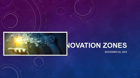 INNOVATION ZONES NOVEMBER 10, 2015. WHAT ARE INNOVATION ZONES? A designation by the West Virginia Board of Education that provides schools with the support.