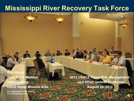 Mississippi River Recovery Task Force Bob Hainly Task Force Member 2012 USACE Flood Risk Management Representing: and Silver Jackets Workshop USGS Water.