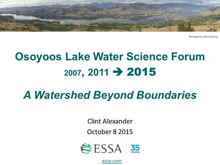 Osoyoos Lake Water Science Forum 2007, 2011  2015 Clint Alexander October 8 2015 A Watershed Beyond Boundaries Photograph by Hartmut Suhling essa.com.