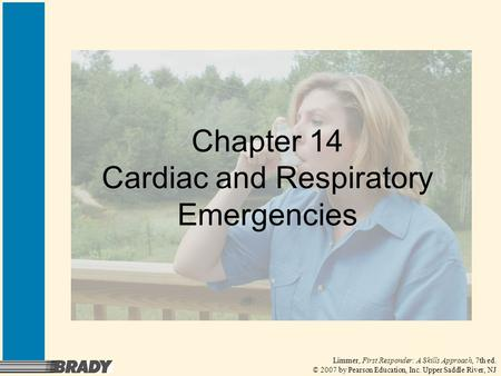 Limmer, First Responder: A Skills Approach, 7th ed. © 2007 by Pearson Education, Inc. Upper Saddle River, NJ Chapter 14 Cardiac and Respiratory Emergencies.