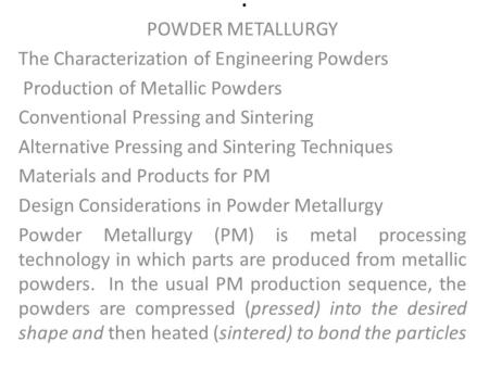 . POWDER METALLURGY The Characterization of Engineering Powders Production of Metallic Powders Conventional Pressing and Sintering Alternative Pressing.