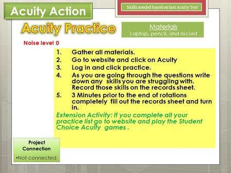 1.Gather all materials. 2.Go to website and click on Acuity 3.Log in and click practice. 4.As you are going through the questions write down any skills.
